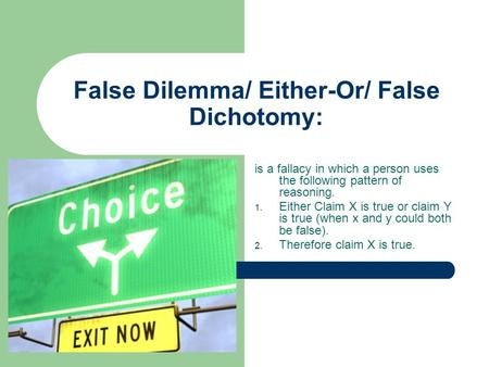 False Dilemma/ Either-Or/ False Dichotomy: is a fallacy in which a person uses the following pattern of reasoning. 1. Either Claim X is true or claim Y.
