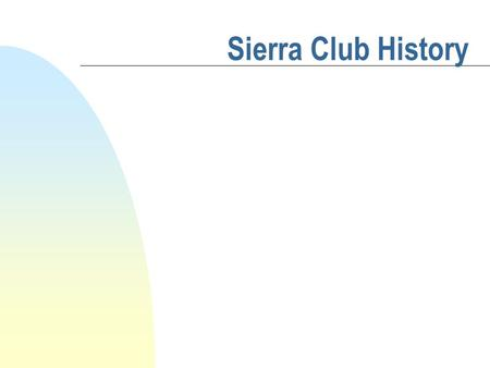 Sierra Club History. 4 Touchstones individuals who help explain how we got to where we are today David Brower Newt Gingrich James Watt John Muir.