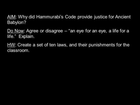 "AIM: Why did Hammurabi's Code provide justice for Ancient Babylon? Do Now: Agree or disagree – ""an eye for an eye, a life for a life."" Explain. HW: Create."
