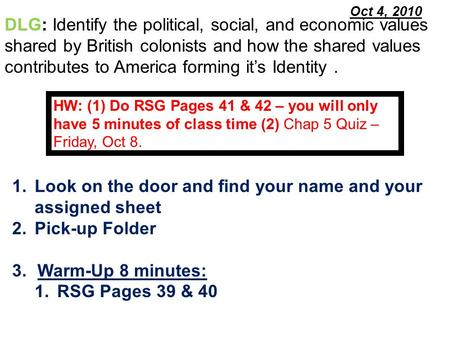 Oct 4, 2010 1.Look on the door and find your name and your assigned sheet 2.Pick-up Folder 3.Warm-Up 8 minutes: 1.RSG Pages 39 & 40 DLG: Identify the political,