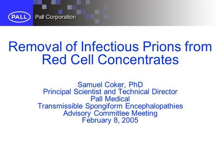 Removal of Infectious Prions from Red Cell Concentrates Samuel Coker, PhD Principal Scientist and Technical Director Pall Medical Transmissible Spongiform.