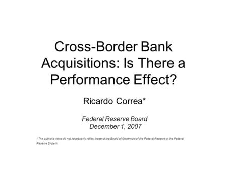 Cross-Border Bank Acquisitions: Is There a Performance Effect? Ricardo Correa* Federal Reserve Board December 1, 2007 * The author's views do not necessarily.