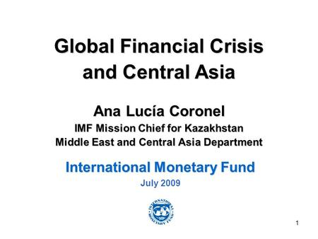 1 Global Financial Crisis and Central Asia Ana Lucía Coronel IMF Mission Chief for Kazakhstan Middle East and Central Asia Department International Monetary.