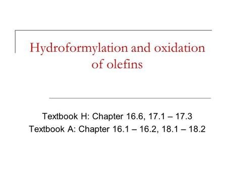 Hydroformylation and oxidation of olefins Textbook H: Chapter 16.6, 17.1 – 17.3 Textbook A: Chapter 16.1 – 16.2, 18.1 – 18.2.