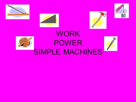 WORK POWER SIMPLE MACHINES. I. WORK 1. What is work? A force acting through a distance No work is done on the object unless the object moves and the.