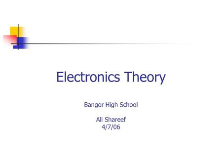 Electronics Theory Bangor High School Ali Shareef 4/7/06.