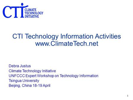 1 CTI Technology Information Activities www.ClimateTech.net Debra Justus Climate Technology Initiative UNFCCC Expert Workshop on Technology Information.