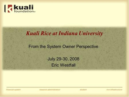 Kuali Rice at Indiana University From the System Owner Perspective July 29-30, 2008 Eric Westfall.