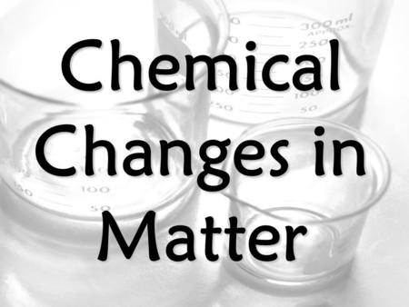 Chemical Changes in Matter. Chemical Changes Chemical Change – a change in matter that makes a NEW substance Examples: Burning, Rusting, & Reacting.