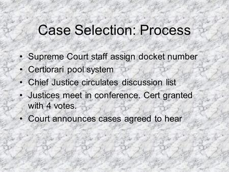Case Selection: Process Supreme Court staff assign docket number Certiorari pool system Chief Justice circulates discussion list Justices meet in conference.