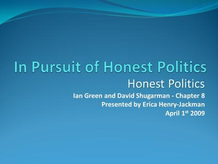 Honest Politics Ian Green and David Shugarman - Chapter 8 Presented by Erica Henry-Jackman April 1 st 2009.