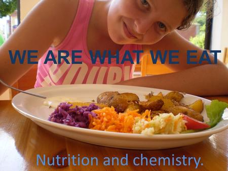 WE ARE WHAT WE EAT Nutrition and chemistry. SHOULD WE BE AFRAID OF FOOD?! As consumers, we think we can choose food we want to eat. This is really misleading.