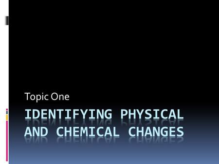 Topic One. Physical Change-  A change to a physical property of the substance  Shape, state of matter, color, dissolving (nothing disappears)