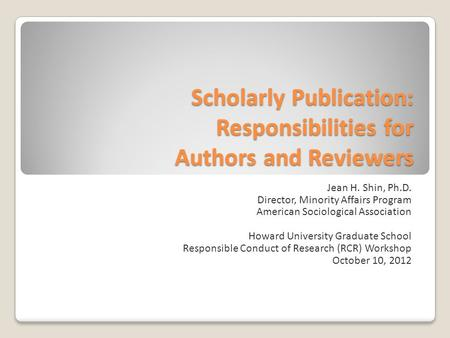 Scholarly Publication: Responsibilities for Authors and Reviewers Jean H. Shin, Ph.D. Director, Minority Affairs Program American Sociological Association.