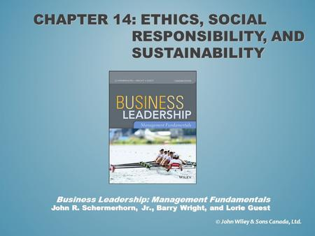 CHAPTER 14: ETHICS, SOCIAL RESPONSIBILITY, AND SUSTAINABILITY © John Wiley & Sons Canada, Ltd. John R. Schermerhorn, Jr., Barry Wright, and Lorie Guest.