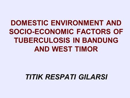 DOMESTIC ENVIRONMENT AND SOCIO-ECONOMIC FACTORS OF TUBERCULOSIS IN BANDUNG AND WEST TIMOR TITIK RESPATI GILARSI.