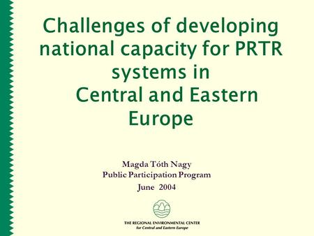 Challenges of developing national capacity for PRTR systems in Central and Eastern Europe Magda Tóth Nagy Public Participation Program June 2004.