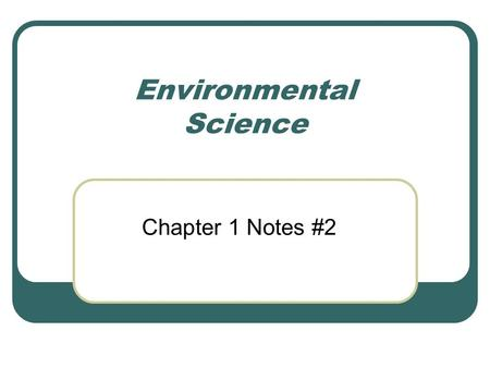 Environmental Science Chapter 1 Notes #2. Definitions Environmental Science Applied Science How humans interact with their environment Environment Everything.