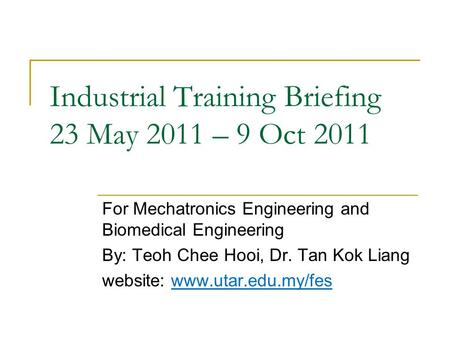 Industrial Training Briefing 23 May 2011 – 9 Oct 2011 For Mechatronics Engineering and Biomedical Engineering By: Teoh Chee Hooi, Dr. Tan Kok Liang website: