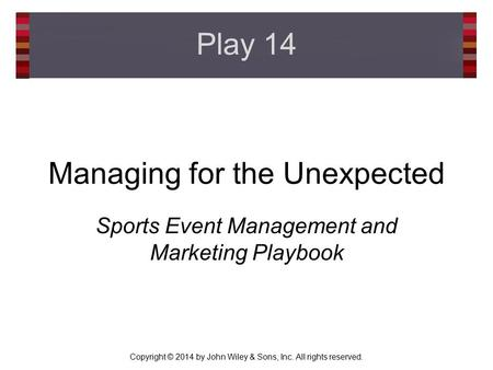 Copyright © 2014 by John Wiley & Sons, Inc. All rights reserved. Managing for the Unexpected Sports Event Management and Marketing Playbook Play 14.