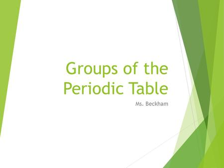 Groups of the Periodic Table Ms. Beckham. Patterns in Element Properties (History) Elements vary widely in their properties, but in an orderly way. In.