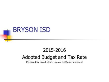 BRYSON ISD 2015-2016 Adopted Budget and Tax Rate Prepared by David Stout, Bryson ISD Superintendent.