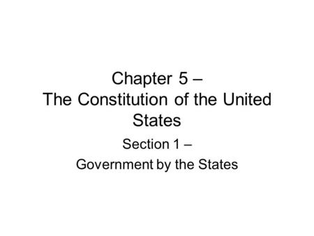 Chapter 5 – The Constitution of the United States Section 1 – Government by the States.
