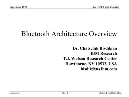 Doc.: IEEE 802.15-069r0 Submission September 1999 Chatschik Bisdikian, IBMSlide 1 Bluetooth Architecture Overview Dr. Chatschik Bisdikian IBM Research.
