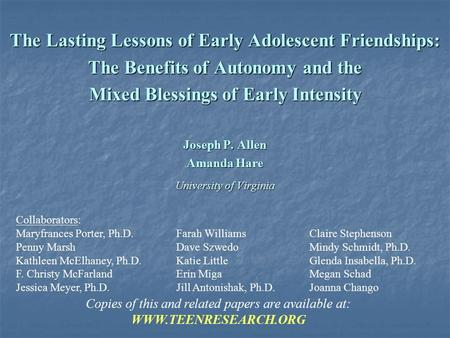 The Lasting Lessons of Early Adolescent Friendships: The Benefits of Autonomy and the Mixed Blessings of Early Intensity Joseph P. Allen Amanda Hare University.