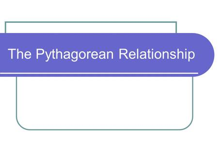 The Pythagorean Relationship. In words The Pythagorean Relationship states that in a right angle triangle, the square of the hypotenuse is equal to the.
