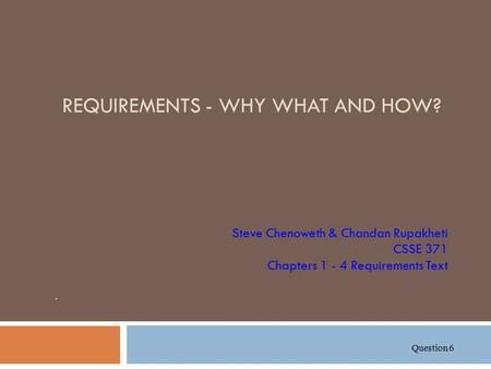 REQUIREMENTS - WHY WHAT AND HOW? Steve Chenoweth & Chandan Rupakheti CSSE 371 Chapters 1 - 4 Requirements Text. Question 6.