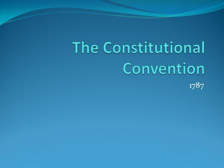 1787. Why did was there a convention? After Shay's Rebellion the delegates realized the Articles of Confederation were not working At first just wanted.