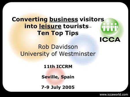 Converting business visitors into leisure tourists – Ten Top Tips Rob Davidson University of Westminster 11th ICCRM Seville, Spain 7-9 July 2005 www.iccaworld.com.