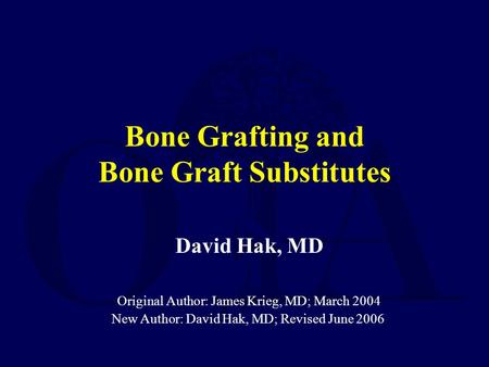 Bone Grafting and Bone Graft Substitutes David Hak, MD Original Author: James Krieg, MD; March 2004 New Author: David Hak, MD; Revised June 2006.