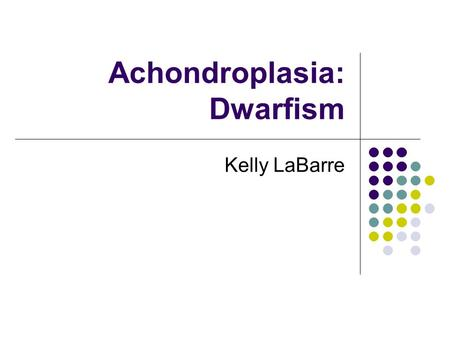 "Achondroplasia: Dwarfism Kelly LaBarre. Clinical Features Achondroplasia literally means ""without cartilage formation."" Presents clinically as a long."