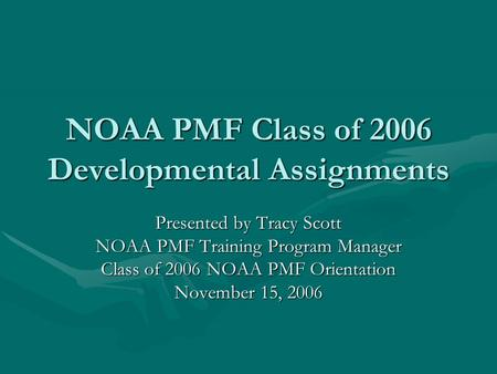 NOAA PMF Class of 2006 Developmental Assignments Presented by Tracy Scott NOAA PMF Training Program Manager Class of 2006 NOAA PMF Orientation November.