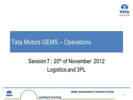 Group HR 1 Tata Motors GEMS – Operations Session 7 : 20 th of November 2012 Logistics and 3PL.