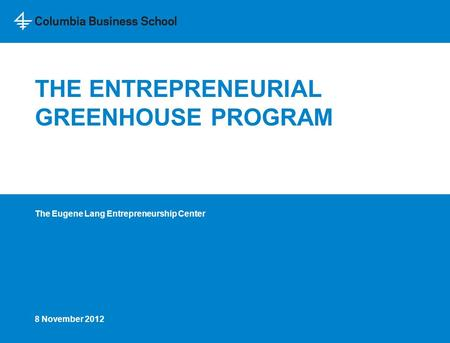 THE ENTREPRENEURIAL GREENHOUSE PROGRAM The Eugene Lang Entrepreneurship Center 8 November 2012.