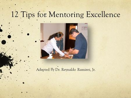 12 Tips for Mentoring Excellence Adapted by Dr. Reynaldo Ramirez, Jr.