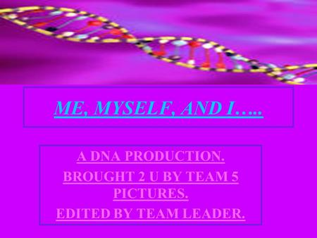 ME, MYSELF, AND I….. A DNA PRODUCTION. BROUGHT 2 U BY TEAM 5 PICTURES. EDITED BY TEAM LEADER.