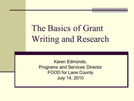 The Basics of Grant Writing and Research Karen Edmonds, Programs and Services Director FOOD for Lane County July 14, 2010.
