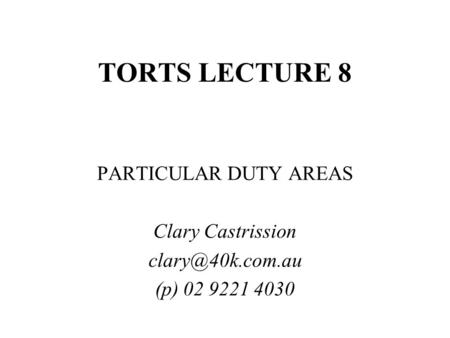 TORTS LECTURE 8 PARTICULAR DUTY AREAS Clary Castrission (p) 02 9221 4030.