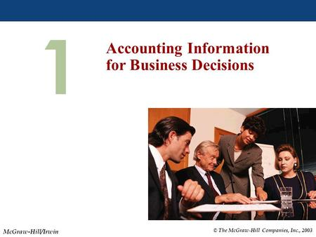 © The McGraw-Hill Companies, Inc., 2003 McGraw-Hill/Irwin Slide 1-1 1 Accounting Information for Business Decisions.