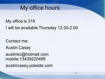 1 My office hours My office is 319 I will be available Thursday 12:30-2:00 Contact me: Austin Casey mobile:13439220499 austincasey.yolasite.com.