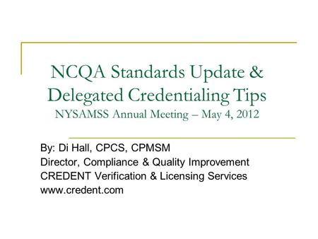 NCQA Standards Update & Delegated Credentialing Tips NYSAMSS Annual Meeting – May 4, 2012 By: Di Hall, CPCS, CPMSM Director, Compliance & Quality Improvement.