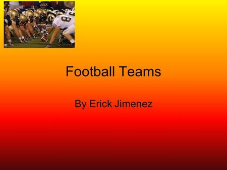 Football Teams By Erick Jimenez. Information about football American football is a sport played between two teams of eleven with the objective of scoring.