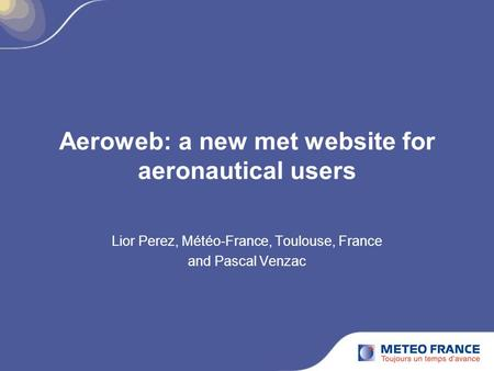 Aeroweb: a new met website for aeronautical users Lior Perez, Météo-France, Toulouse, France and Pascal Venzac.