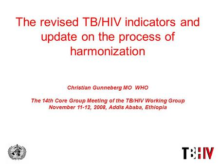 The revised TB/HIV indicators and update on the process of harmonization Christian Gunneberg MO WHO The 14th Core Group Meeting of the TB/HIV Working Group.