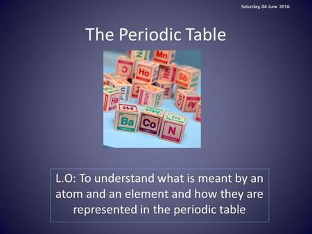 The Periodic Table L.O: To understand what is meant by an atom and an element and how they are represented in the periodic table Saturday, 04 June 2016.