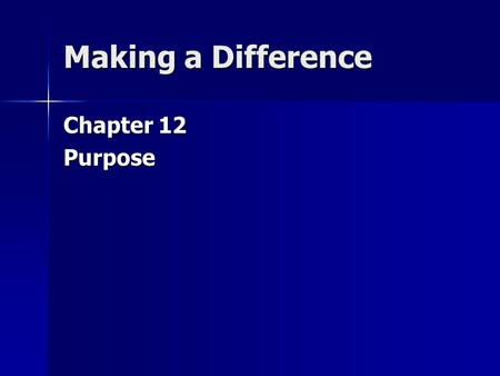 Making a Difference Chapter 12 Purpose. The key motivation for living and working in this world is to have a purpose for which to exist. Without a singleness.